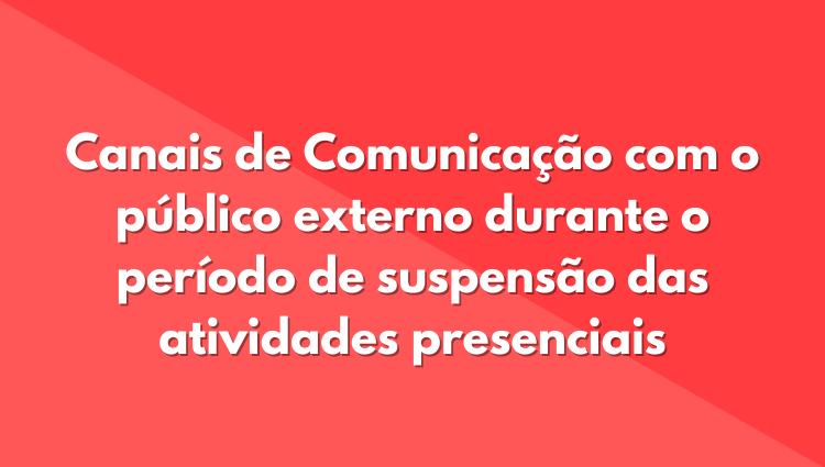 Canais de Comunicação com o público externo durante o período de suspensão das atividades presenciais